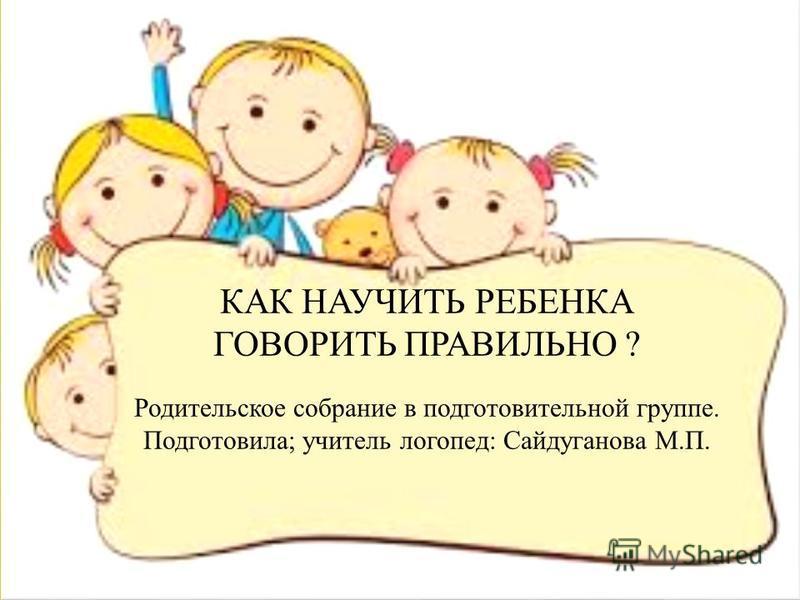 КАК НАУЧИТЬ РЕБЕНКА ГОВОРИТЬ ПРАВИЛЬНО ? Родительское собрание в подготовительной группе. Подготовила; учитель логопед: Сайдуганова М.П.
