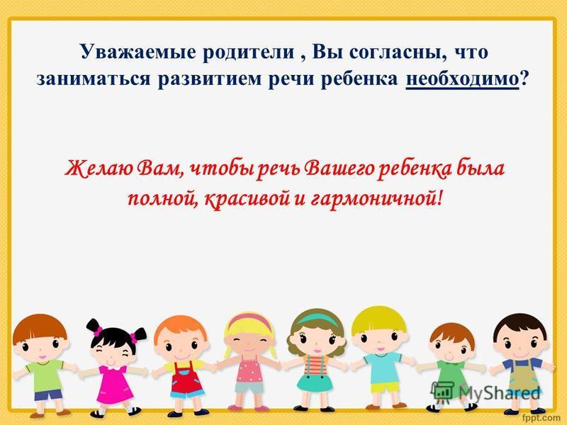 Уважаемые родители, Вы согласны, что заниматься развитием речи ребенка необходимо? Желаю Вам, чтобы речь Вашего ребенка была полной, красивой и гармоничной!