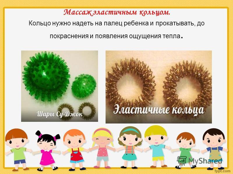 Массаж эластичным кольцом. Кольцо нужно надеть на палец ребенка и прокатывать, до покраснения и появления ощущения тепла.