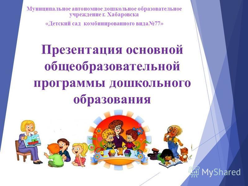 Презентация основной общеобразовательной программы дошкольного образования Муниципальное автономное дошкольное образовательное учреждение г. Хабаровска «Детский сад комбинированного вида 77»