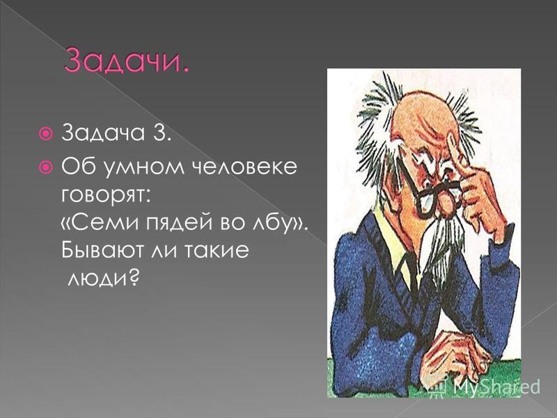 Задача 3. Об умном человеке говорят: «Семи пядей во лбу». Бывают ли такие люди?