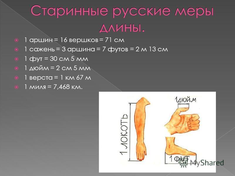 1 маршин = 16 вершков = 71 см 1 сажень = 3 маршина = 7 футов = 2 м 13 см 1 фут = 30 см 5 мм 1 дюйм = 2 см 5 мм 1 верста = 1 км 67 м 1 миля = 7,468 км.