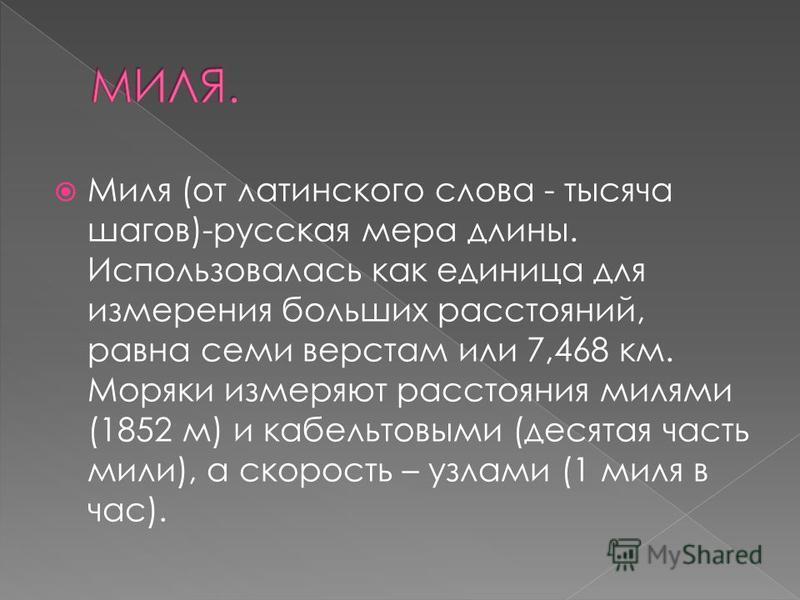 Миля (от латинского слова - тысяча шагов)-русская мера длины. Использовалась как единица для измерения больших расстояний, равна семи верстам или 7,468 км. Моряки измеряют расстояния милями (1852 м) и кабельтовыми (десятая часть мили), а скорость – у