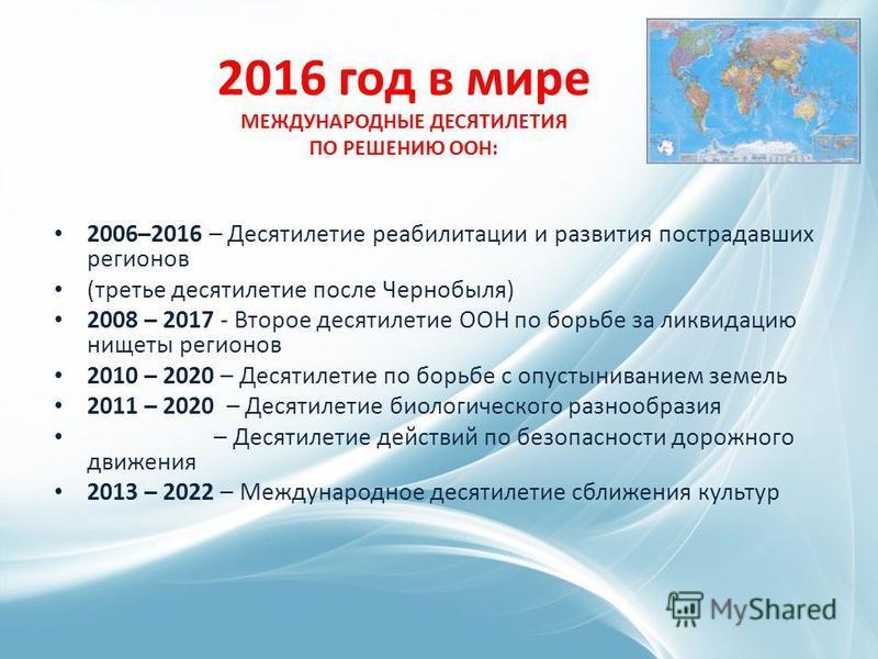 2016 год в мире МЕЖДУНАРОДНЫЕ ДЕСЯТИЛЕТИЯ ПО РЕШЕНИЮ ООН: 2006–2016 – Десятилетие реабилитации и развития пострадавших регионов (третье десятилетие после Чернобыля) 2008 – 2017 - Второе десятилетие ООН по борьбе за ликвидацию нищеты регионов 2010 – 2