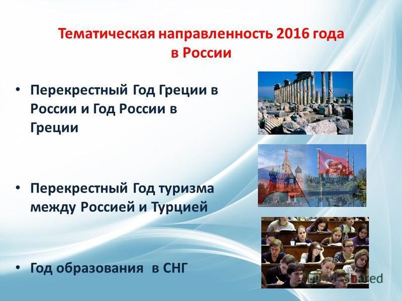 Тематическая направленность 2016 года в России Перекрестный Год Греции в России и Год России в Греции Перекрестный Год туризма между Россией и Турцией Год образования в СНГ