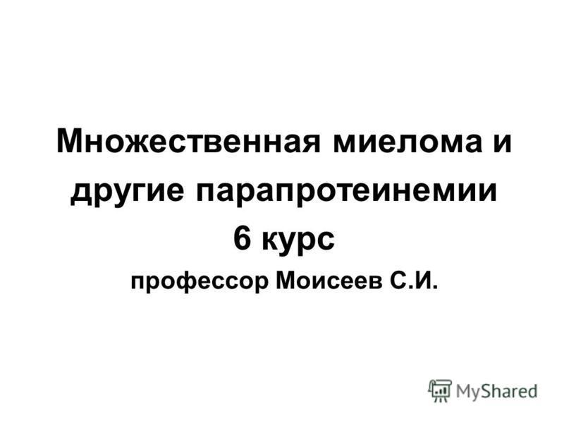Множественная миелома и другие парапротеинемии 6 курс профессор Моисеев С.И.
