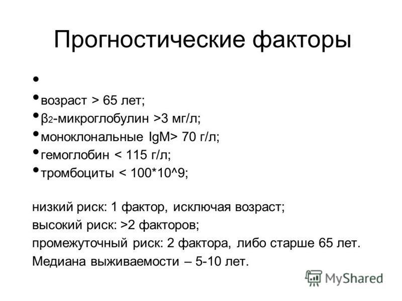 Прогностические факторы возраст > 65 лет; β 2 -микроглобулин >3 мг/л; моноклональные IgM> 70 г/л; гемоглобин < 115 г/л; тромбоциты < 100*10^9; низкий риск: 1 фактор, исключая возраст; высокий риск: >2 факторов; промежуточный риск: 2 фактора, либо ста