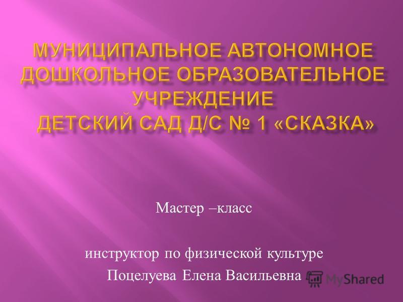 Мастер – класс инструктор по физической культуре Поцелуева Елена Васильевна