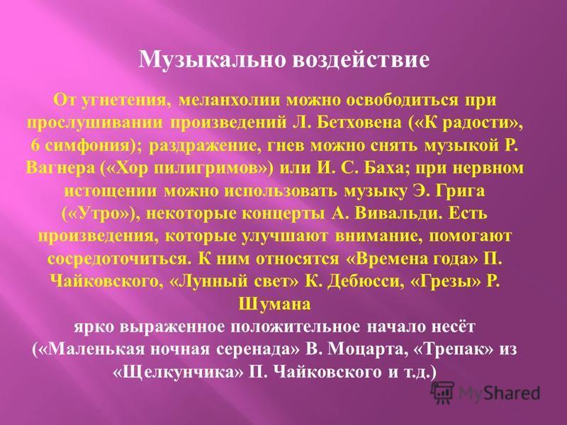 Музыкально воздействие От угнетения, меланхолии можно освободиться при прослушивании произведений Л. Бетховена (« К радости », 6 симфония ); раздражение, гнев можно снять музыкой Р. Вагнера (« Хор пилигримов ») или И. С. Баха ; при нервном истощении