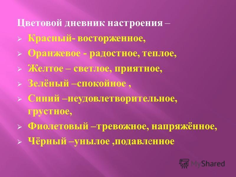 Цветовой дневник настроения – Красный - восторженное, Оранжевое - радостное, теплое, Желтое – светлое, приятное, Зелёный – спокойное, Синий – неудовлетворительное, грустное, Фиолетовый – тревожное, напряжённое, Чёрный – унылое, подавленное