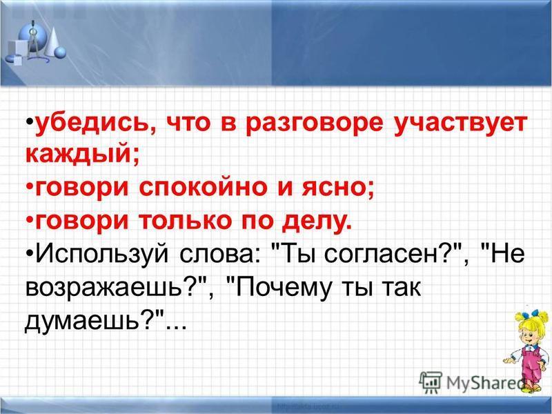 убедись, что в разговоре участвует каждый; говори спокойно и ясно; говори только по делу. Используй слова: Ты согласен?, Не возражаешь?, Почему ты так думаешь?...