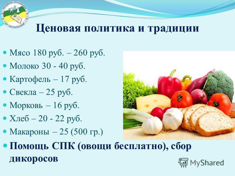 Ценовая политика и традиции Мясо 180 руб. – 260 руб. Молоко 30 - 40 руб. Картофель – 17 руб. Свекла – 25 руб. Морковь – 16 руб. Хлеб – 20 - 22 руб. Макароны – 25 (500 гр.) Помощь СПК (овощи бесплатно), сбор дикоросов