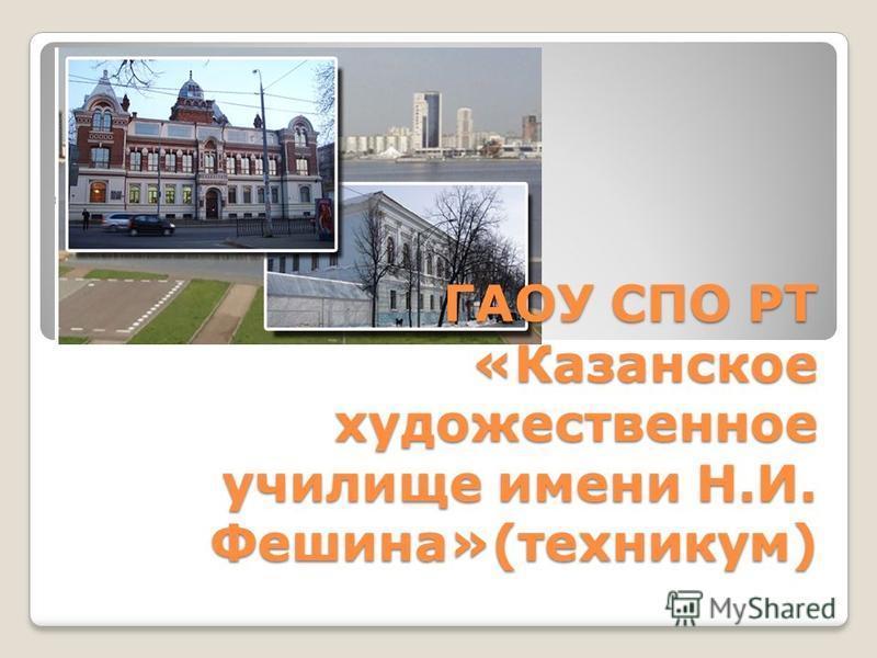 ГАОУ СПО РТ «Казанское художественное училище имени Н.И. Фешина»(техникум)