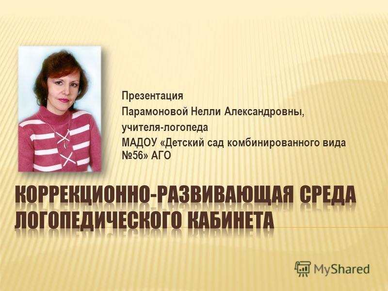 Презентация Парамоновой Нелли Александровны, учителя-логопеда МАДОУ «Детский сад комбинированного вида 56» АГО