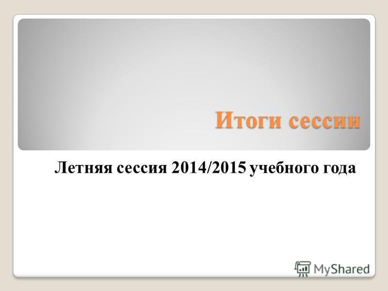 Итоги сессии Летняя сессия 2014/2015 учебного года