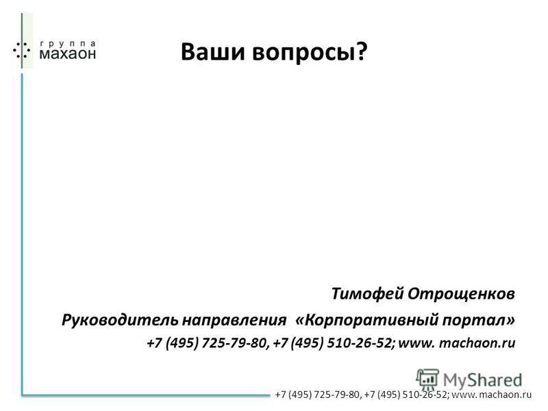 Ваши вопросы? Тимофей Отрощенков Руководитель направления «Корпоративный портал» +7 (495) 725-79-80, +7 (495) 510-26-52; www. machaon.ru