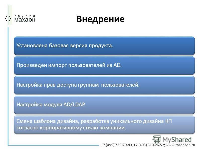 Внедрение Установлена базовая версия продукта.Произведен импорт пользователей из АD.Настройка прав доступа группам пользователей.Настройка модуля AD/LDAP. Смена шаблона дизайна, разработка уникального дизайна КП согласно корпоративному стилю компании