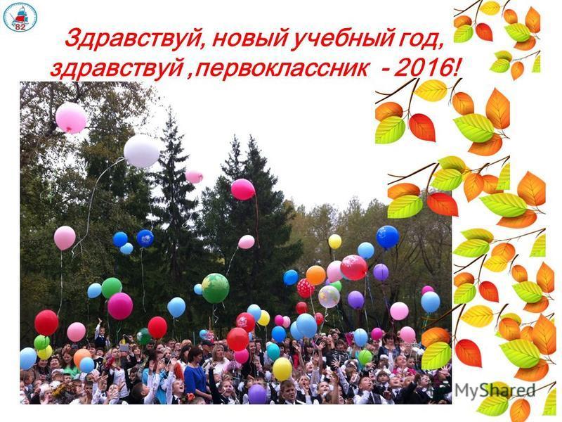 Здравствуй, новый учебный год, здравствуй,первоклассник - 2016!