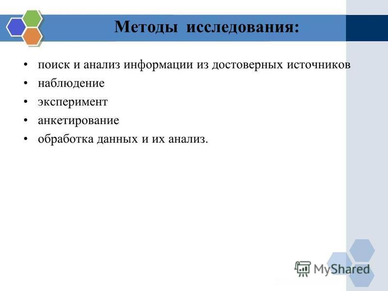 Методы исследования: поиск и анализ информации из достоверных источников наблюдение эксперимент анкетирование обработка данных и их анализ.