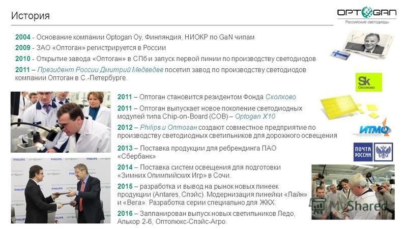История 2004 - Основание компании Optogan Oy, Финляндия, НИОКР по GaN чипам 2009 - ЗАО «Оптоган» регистрируется в России 2010 - Открытие завода «Оптоган» в СПб и запуск первой линии по производству светодиодов 2011 – Президент России Дмитрий Медведев