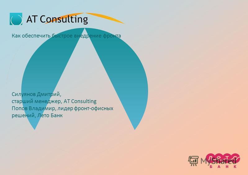 Как обеспечить быстрое внедрение фронта Силуянов Дмитрий, старший менеджер, AT Consulting Попов Владимир, лидер фронт-офисных решений, Лето Банк