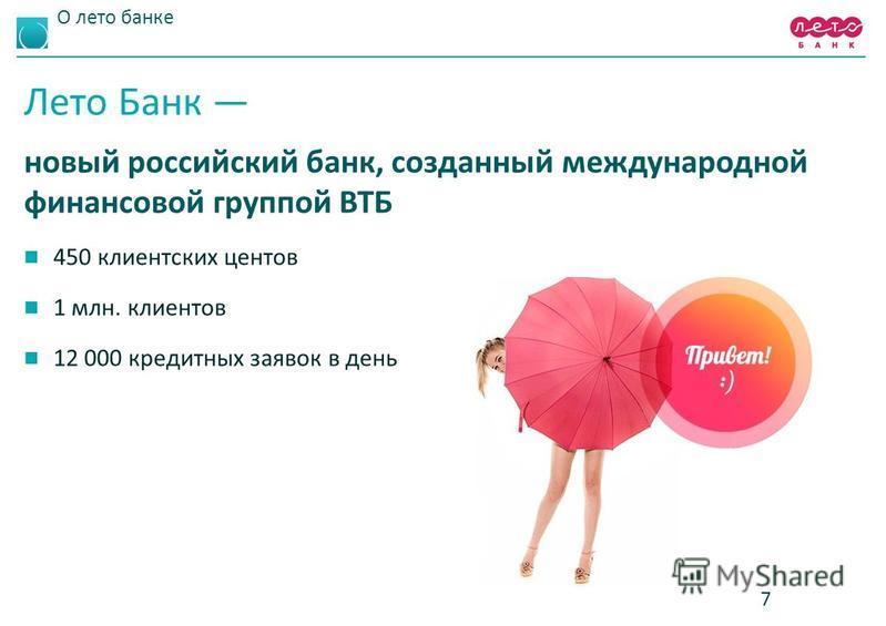 О лето банке Лето Банк новый российский банк, созданный международной финансовой группой ВТБ 450 клиентских центов 1 млн. клиентов 12 000 кредитных заявок в день 7