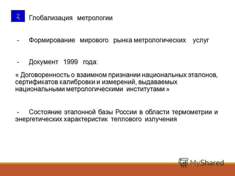 2 - Глобализация метрологии - Глобализация метрологии - Формирование мирового рынка метрологических услуг - Формирование мирового рынка метрологических услуг - Документ 1999 года: - Документ 1999 года: « Договоренность о взаимном признании национальн