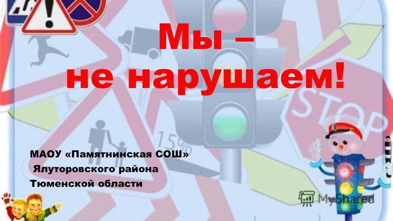 Мы – не нарушаем! МАОУ «Памятнинская СОШ» Ялуторовского района Тюменской области