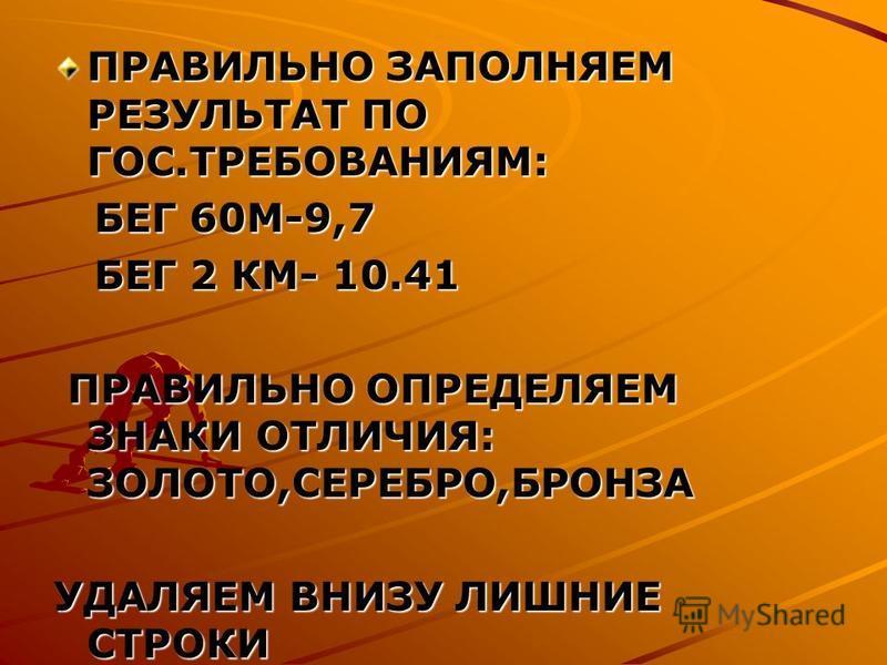 ПРАВИЛЬНО ЗАПОЛНЯЕМ РЕЗУЛЬТАТ ПО ГОС.ТРЕБОВАНИЯМ: БЕГ 60М-9,7 БЕГ 60М-9,7 БЕГ 2 КМ- 10.41 БЕГ 2 КМ- 10.41 ПРАВИЛЬНО ОПРЕДЕЛЯЕМ ЗНАКИ ОТЛИЧИЯ: ЗОЛОТО,СЕРЕБРО,БРОНЗА ПРАВИЛЬНО ОПРЕДЕЛЯЕМ ЗНАКИ ОТЛИЧИЯ: ЗОЛОТО,СЕРЕБРО,БРОНЗА УДАЛЯЕМ ВНИЗУ ЛИШНИЕ СТРОКИ