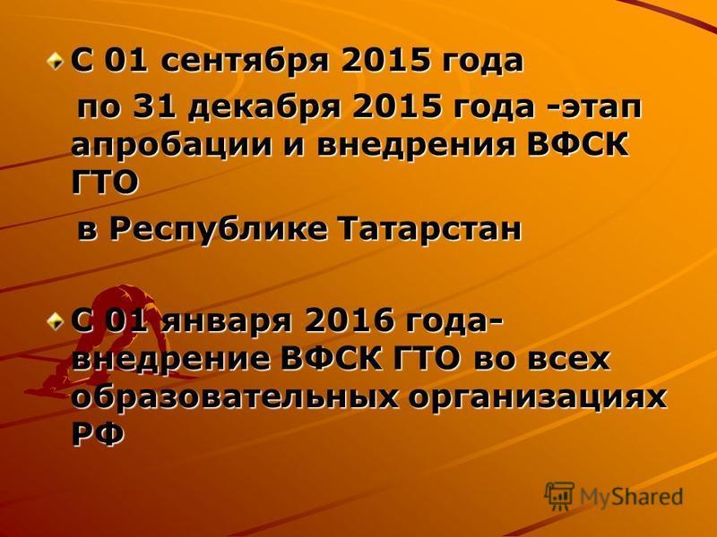С 01 сентября 2015 года по 31 декабря 2015 года -этап апробации и внедрения ВФСК ГТО по 31 декабря 2015 года -этап апробации и внедрения ВФСК ГТО в Республике Татарстан в Республике Татарстан С 01 января 2016 года- внедрение ВФСК ГТО во всех образова