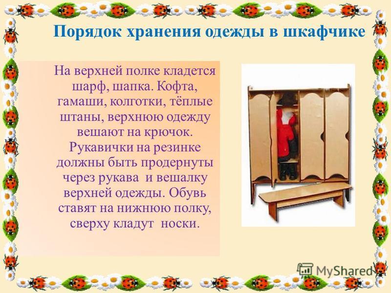Порядок хранения одежды в шкафчике На верхней полке кладется шарф, шапка. Кофта, гамаши, колготки, тёплые штаны, верхнюю одежду вешают на крючок. Рукавички на резинке должны быть продернуты через рукава и вешалку верхней одежды. Обувь ставят на нижню
