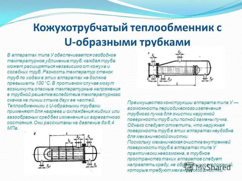 Кожухотрубчатый теплообменник с U-образными трубками В аппаратах типа У обеспечивается свободное температурное удлинение труб: каждая труба может расширяться независимо от кожуха и соседних труб. Разность температур стенок труб по ходам в этих аппара