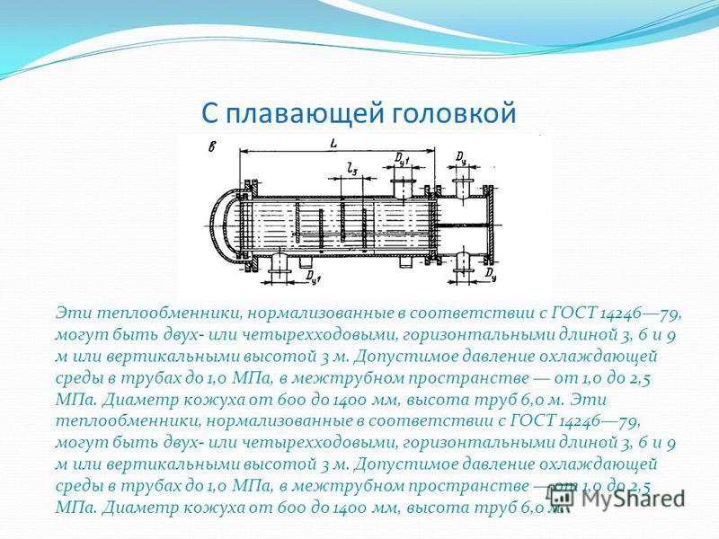 С плавающей головкой Эти теплообменники, нормализованные в соответствии с ГОСТ 1424679, могут быть двух- или четырехходовыми, горизонтальными длиной 3, 6 и 9 м или вертикальными высотой 3 м. Допустимое давление охлаждающей среды в трубах до 1,0 МПа,