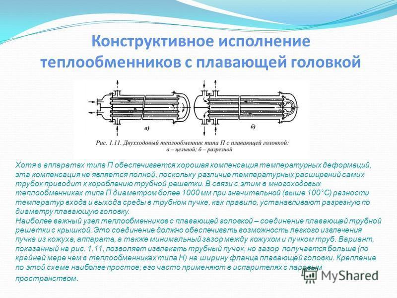 Конструктивное исполнение теплообменников с плавающей головкой Хотя в аппаратах типа П обеспечивается хорошая компенсация температурных деформаций, эта компенсация не является полной, поскольку различие температурных расширений самих трубок приводит