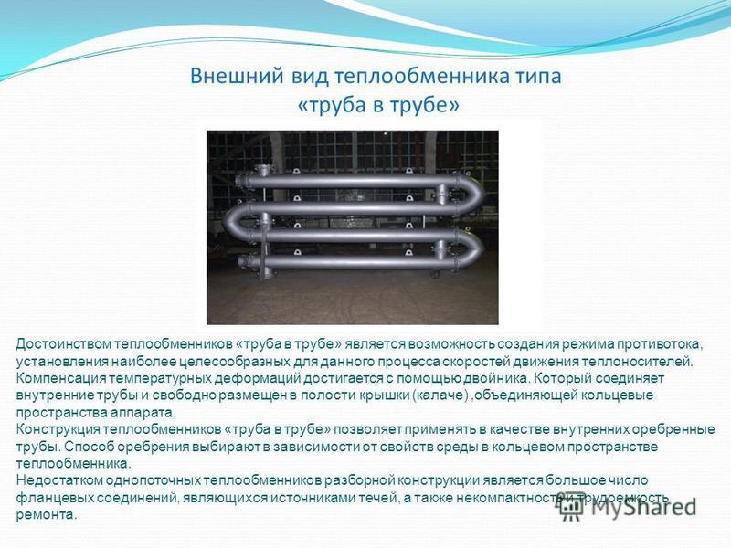 Внешний вид теплообменника типа «труба в трубе» Достоинством теплообменников «труба в трубе» является возможность создания режима противотока, установления наиболее целесообразных для данного процесса скоростей движения теплоносителей. Компенсация те