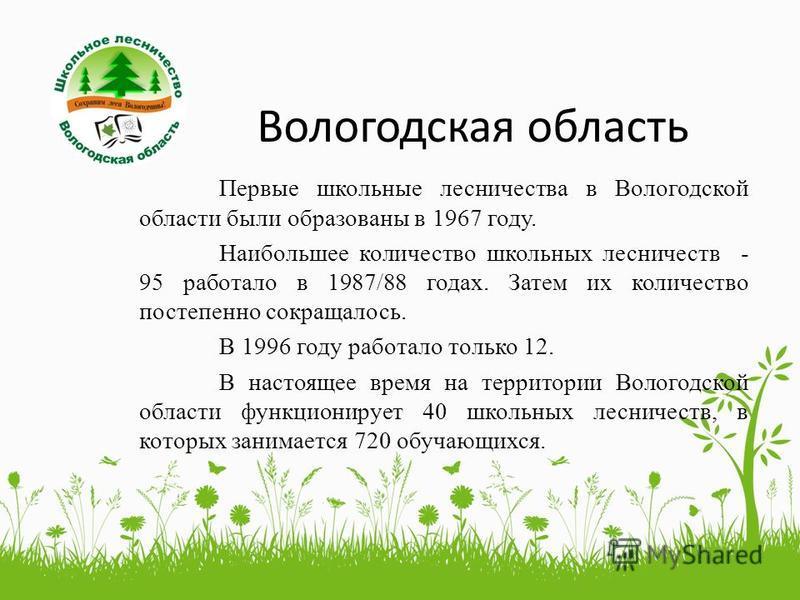 Вологодская область Первые школьные лесничества в Вологодской области были образованы в 1967 году. Наибольшее количество школьных лесничеств - 95 работало в 1987/88 годах. Затем их количество постепенно сокращалось. В 1996 году работало только 12. В