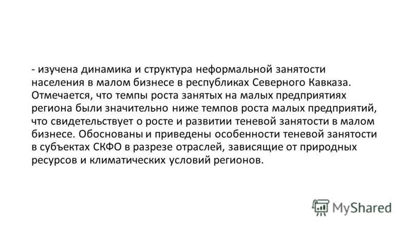 - изучена динамика и структура неформальной занятости населения в малом бизнесе в республиках Северного Кавказа. Отмечается, что темпы роста занятых на малых предприятиях региона были значительно ниже темпов роста малых предприятий, что свидетельству