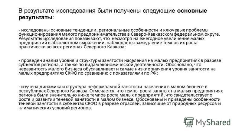 В результате исследования были получены следующие основные результаты: - исследованы основные тенденции, региональные особенности и ключевые проблемы функционирования малого предпринимательства в Северо-Кавказском федеральном округе. Результаты иссле