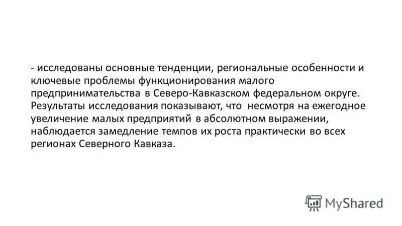 - исследованы основные тенденции, региональные особенности и ключевые проблемы функционирования малого предпринимательства в Северо-Кавказском федеральном округе. Результаты исследования показывают, что несмотря на ежегодное увеличение малых предприя