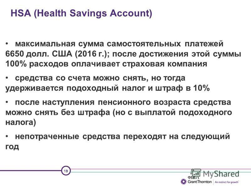 19 HSA (Health Savings Account) максимальная сумма самостоятельных платежей 6650 долл. США (2016 г.); после достижения этой суммы 100% расходов оплачивает страховая компания средства со счета можно снять, но тогда удерживается подоходный налог и штра