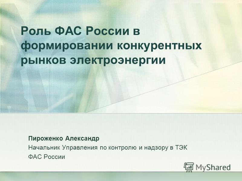 Роль ФАС России в формировании конкурентных рынков электроэнергии Пироженко Александр Начальник Управления по контролю и надзору в ТЭК ФАС России