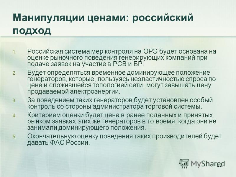 22 Манипуляции ценами: российский подход 1. Российская система мер контроля на ОРЭ будет основана на оценке рыночного поведения генерирующих компаний при подаче заявок на участие в РСВ и БР. 2. Будет определяться временное доминирующее положение гене