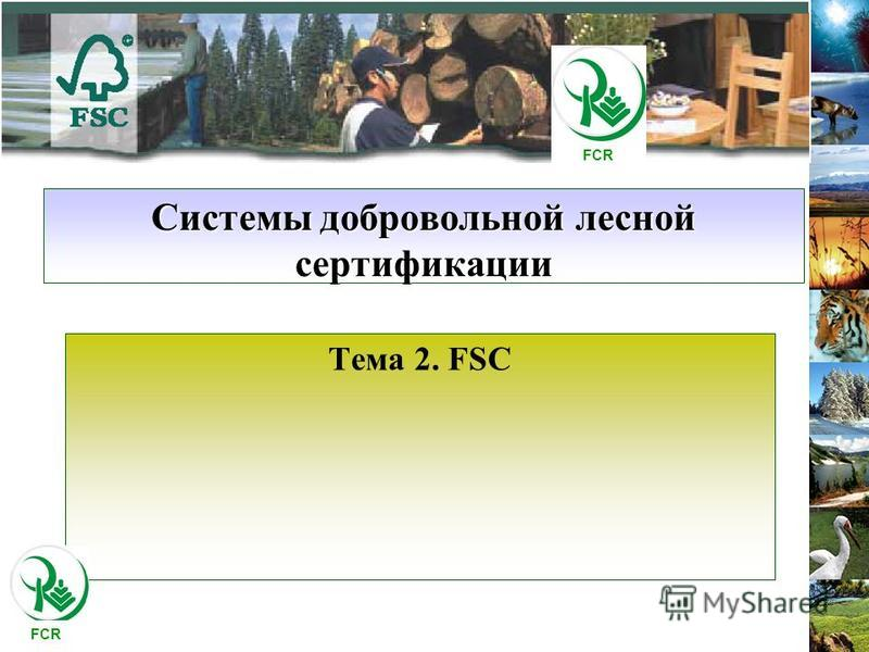 Системы добровольной лесной сертификации Тема 2. FSC FCR