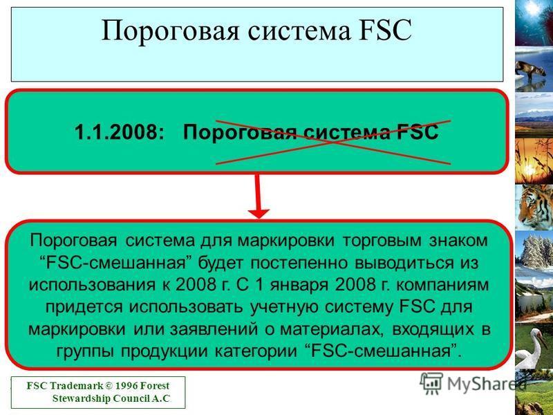 Пороговая система для маркировки торговым знакомFSC-смешанная будет постепенно выводиться из использования к 2008 г. С 1 января 2008 г. компаниям придется использовать учетную систему FSC для маркировки или заявлений о материалах, входящих в группы п