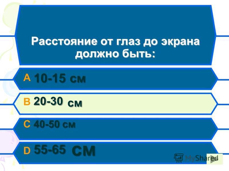 Расстояние от глаз до экрана должно быть: 10-15 см A 10-15 см 20-30 см B 20-30 см 40-50 см C 40-50 см 55-65 см D 55-65 см