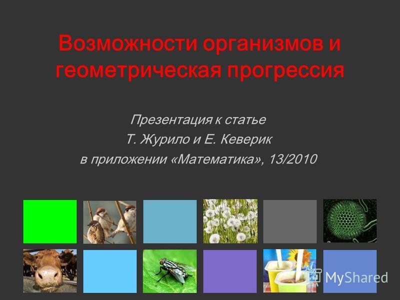 Возможности организмов и геометрическая прогрессия Презентация к статье Т. Журило и Е. Кеверик в приложении «Математика», 13/2010
