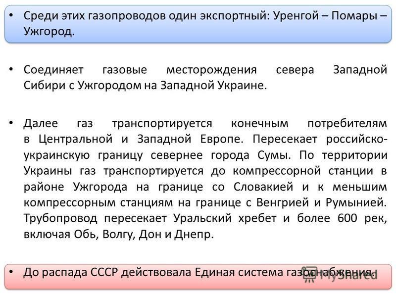 Среди этих газопроводов один экспортный: Уренгой – Помары – Ужгород. Соединяет газовые месторождения севера Западной Сибири с Ужгородом на Западной Украине. Далее газ транспортируется конечным потребителям в Центральной и Западной Европе. Пересекает