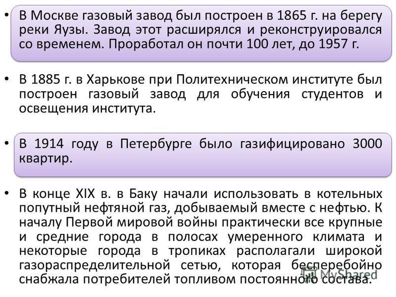 В Москве газовый завод был построен в 1865 г. на берегу реки Яузы. Завод этот расширялся и реконструировался со временем. Проработал он почти 100 лет, до 1957 г. В 1885 г. в Харькове при Политехническом институте был построен газовый завод для обучен