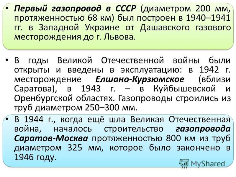 Первый газопровод в СССР (диаметром 200 мм, протяженностью 68 км) был построен в 1940–1941 гг. в Западной Украине от Дашавского газового месторождения до г. Львова. В годы Великой Отечественной войны были открыты и введены в эксплуатацию: в 1942 г. м