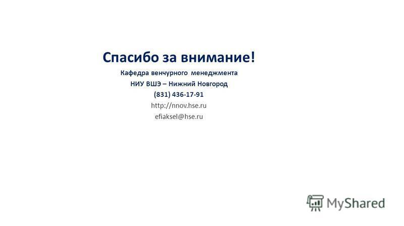 Спасибо за внимание! Кафедра венчурного менеджмента НИУ ВШЭ – Нижний Новгород (831) 436-17-91 http://nnov.hse.ru efiaksel@hse.ru